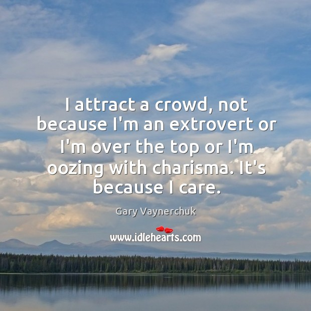 Image, I attract a crowd, not because I'm an extrovert or I'm over