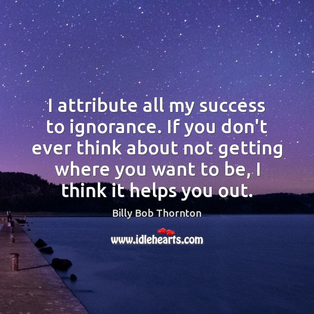 I attribute all my success to ignorance. If you don't ever think Billy Bob Thornton Picture Quote