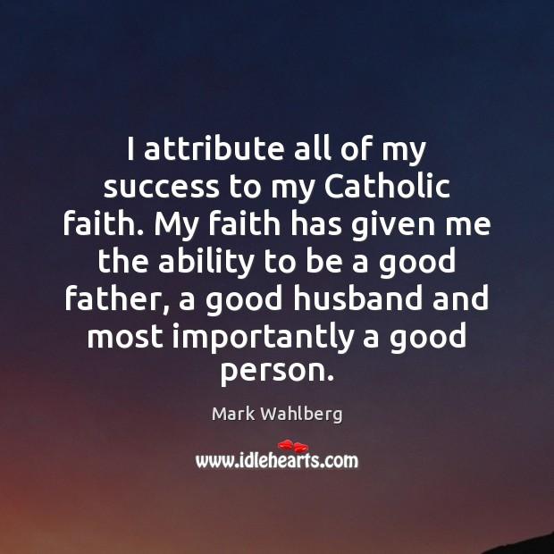 I attribute all of my success to my Catholic faith. My faith Image