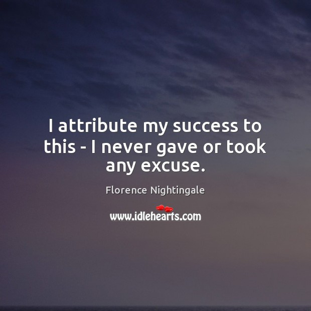 I attribute my success to this – I never gave or took any excuse. Florence Nightingale Picture Quote