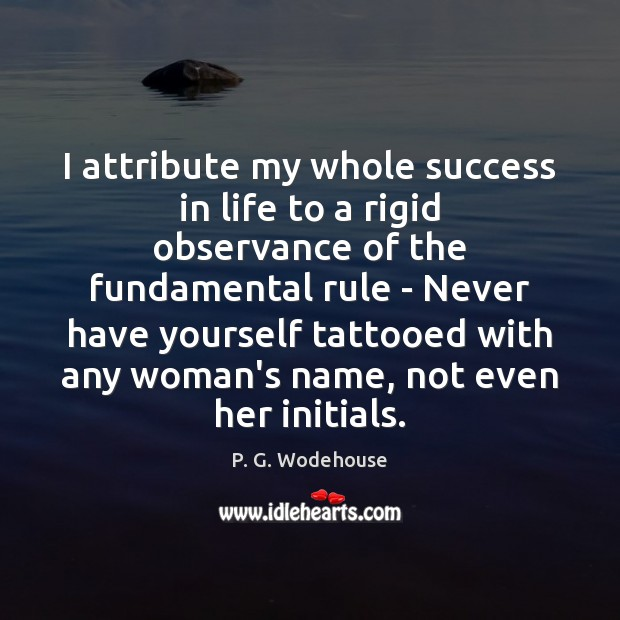 I attribute my whole success in life to a rigid observance of P. G. Wodehouse Picture Quote