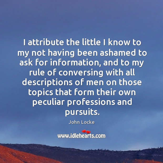 I attribute the little I know to my not having been ashamed to ask for information Image