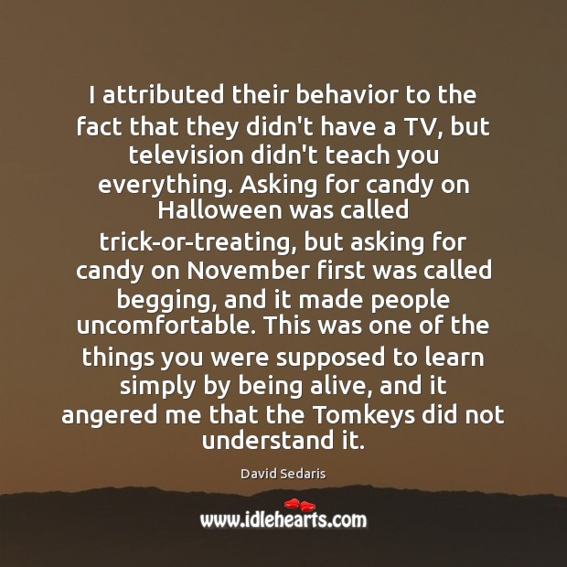 I attributed their behavior to the fact that they didn't have a Halloween Quotes Image