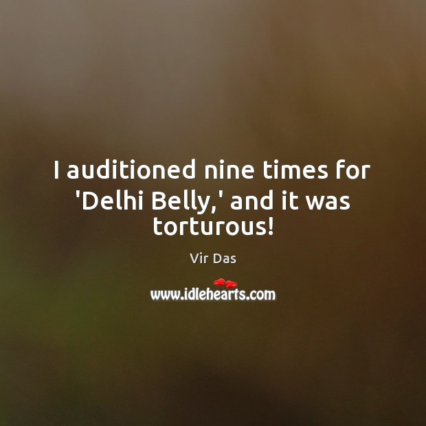 I auditioned nine times for 'Delhi Belly,' and it was torturous! Vir Das Picture Quote