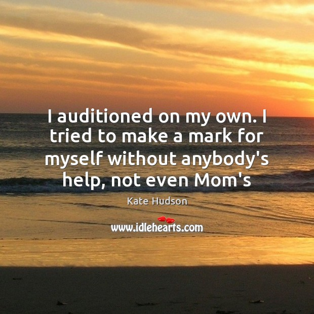 I auditioned on my own. I tried to make a mark for Kate Hudson Picture Quote