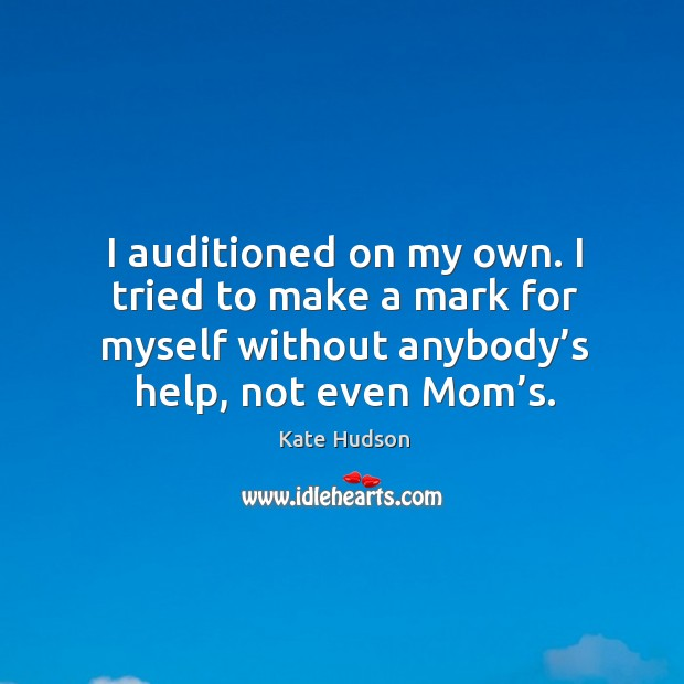 I auditioned on my own. I tried to make a mark for myself without anybody's help, not even mom's. Kate Hudson Picture Quote