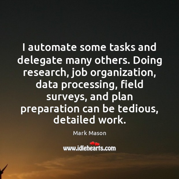 I automate some tasks and delegate many others. Doing research, job organization, Image