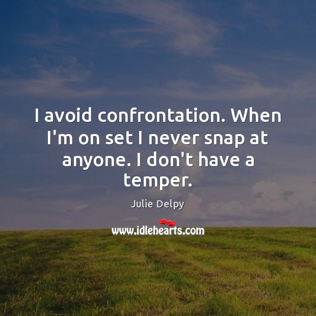 I avoid confrontation. When I'm on set I never snap at anyone. I don't have a temper. Julie Delpy Picture Quote