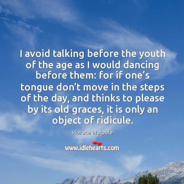 I avoid talking before the youth of the age as I would dancing before them Image