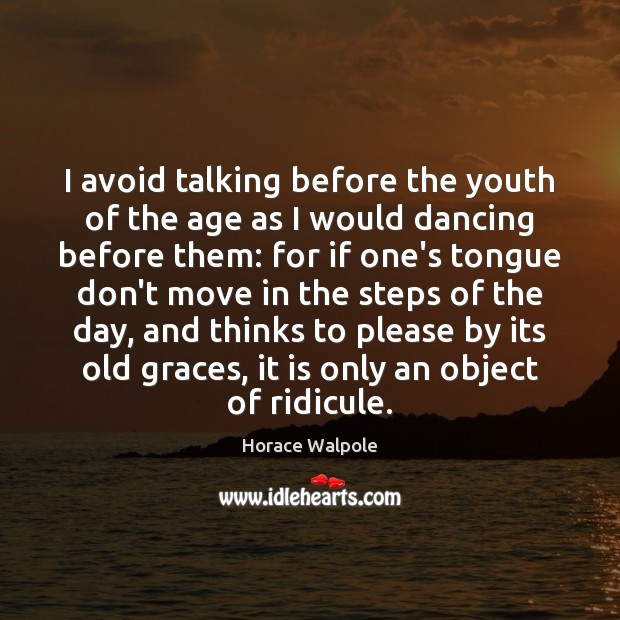 I avoid talking before the youth of the age as I would Horace Walpole Picture Quote