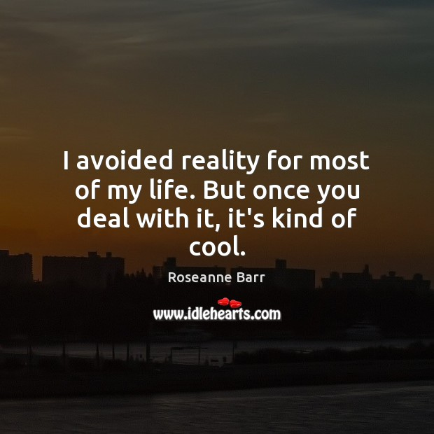 I avoided reality for most of my life. But once you deal with it, it's kind of cool. Roseanne Barr Picture Quote