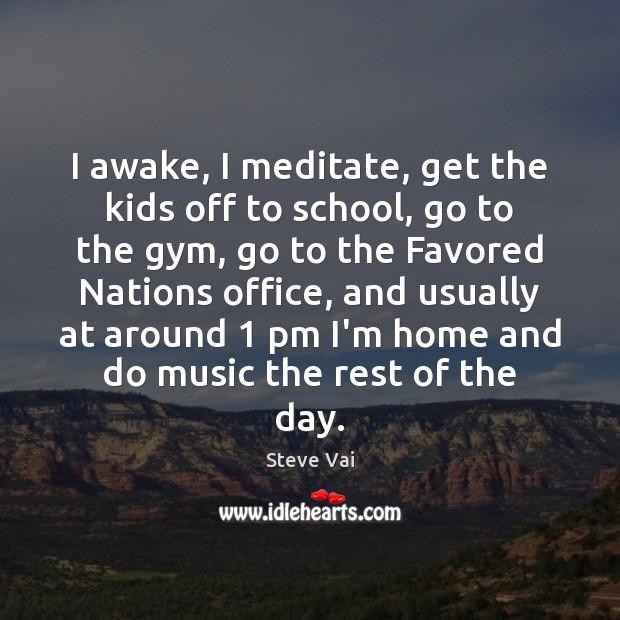 Image, I awake, I meditate, get the kids off to school, go to
