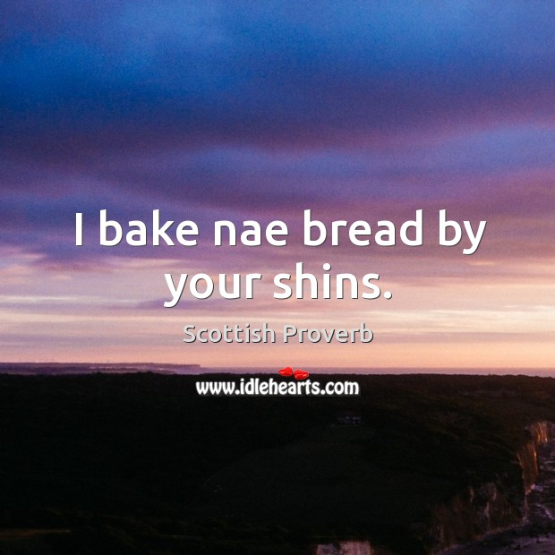 I bake nae bread by your shins. Scottish Proverbs Image
