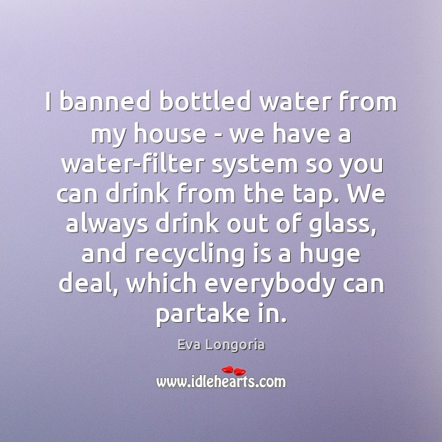 I banned bottled water from my house – we have a water-filter Eva Longoria Picture Quote