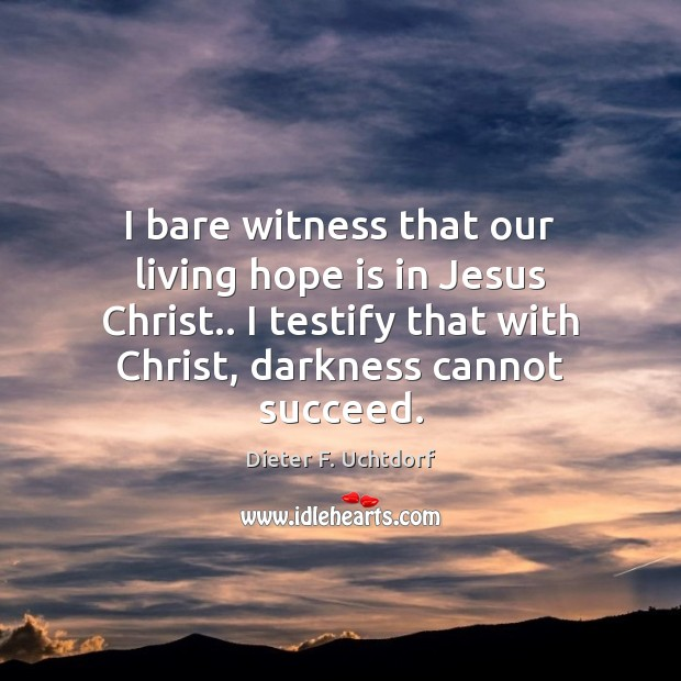 I bare witness that our living hope is in Jesus Christ.. I Dieter F. Uchtdorf Picture Quote