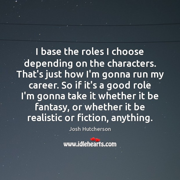 I base the roles I choose depending on the characters. That's just Josh Hutcherson Picture Quote