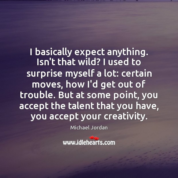 I basically expect anything. Isn't that wild? I used to surprise myself Michael Jordan Picture Quote