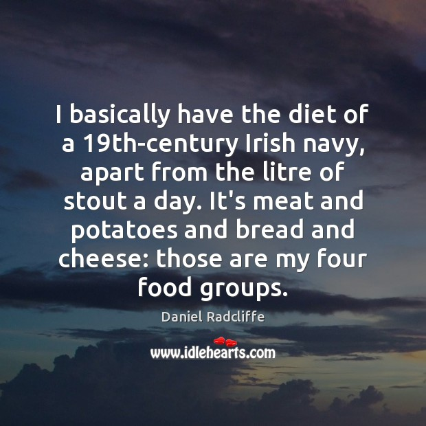 I basically have the diet of a 19th-century Irish navy, apart from Daniel Radcliffe Picture Quote