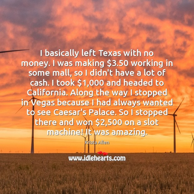 I basically left Texas with no money. I was making $3.50 working in Krista Allen Picture Quote