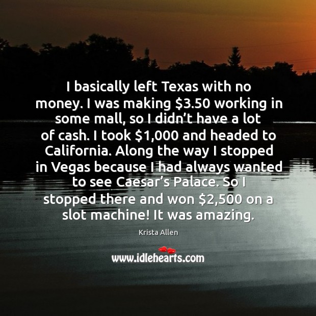 I basically left texas with no money. I was making $3.50 working in some mall, so I didn't have a lot of cash. Krista Allen Picture Quote
