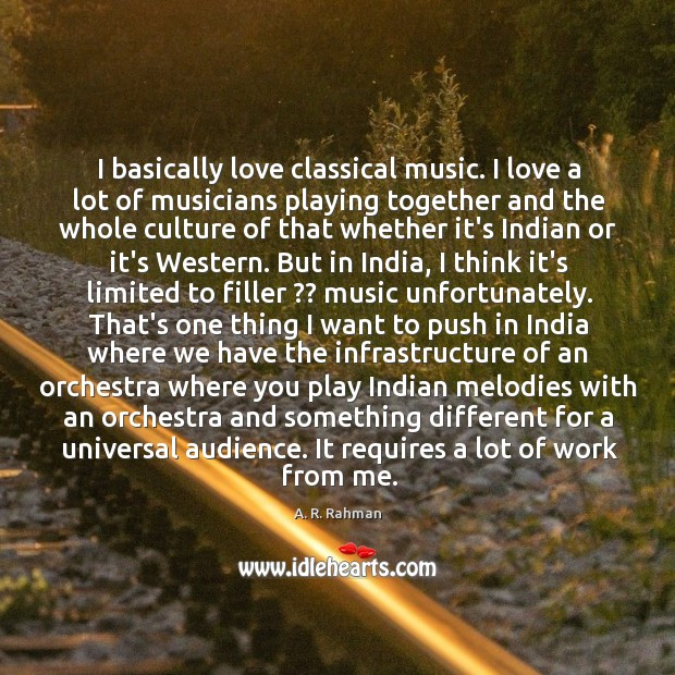 I basically love classical music. I love a lot of musicians playing A. R. Rahman Picture Quote