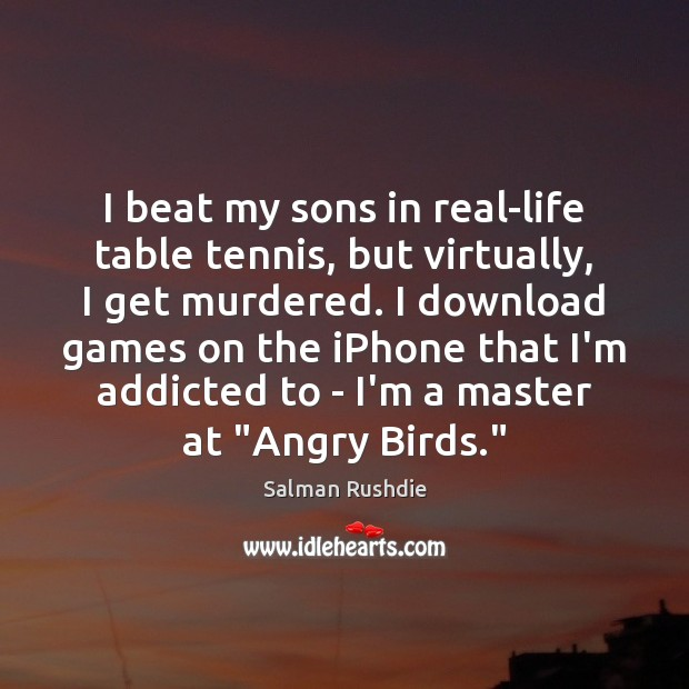 Image, I beat my sons in real-life table tennis, but virtually, I get
