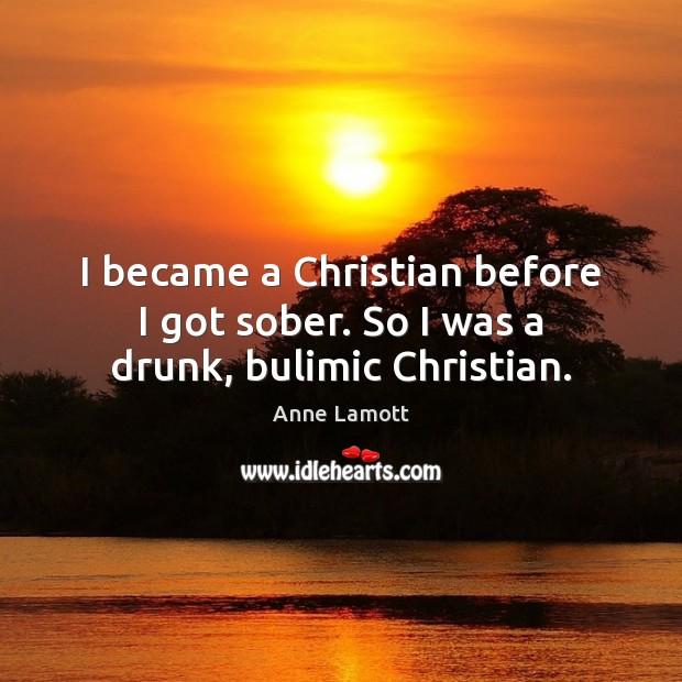 I became a Christian before I got sober. So I was a drunk, bulimic Christian. Image