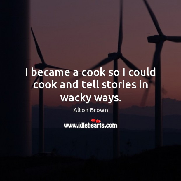 I became a cook so I could cook and tell stories in wacky ways. Alton Brown Picture Quote