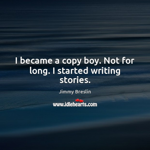 I became a copy boy. Not for long. I started writing stories. Image