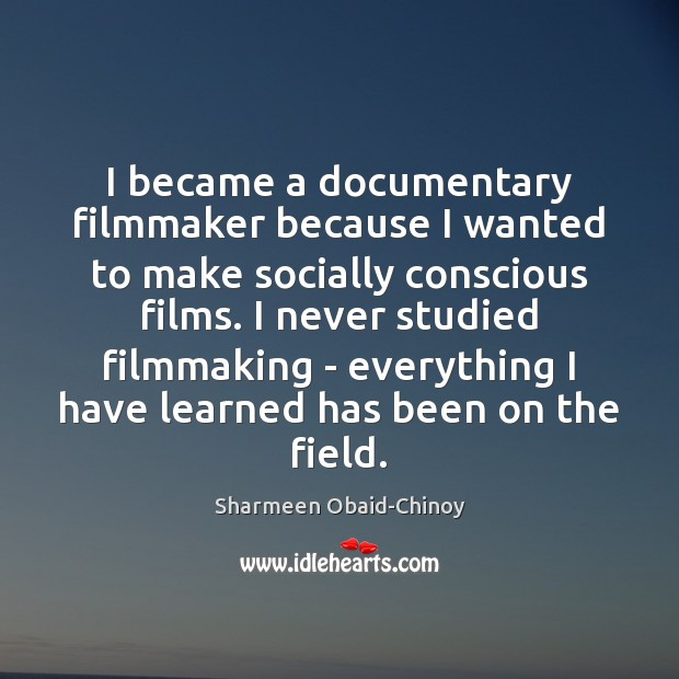 I became a documentary filmmaker because I wanted to make socially conscious Sharmeen Obaid-Chinoy Picture Quote