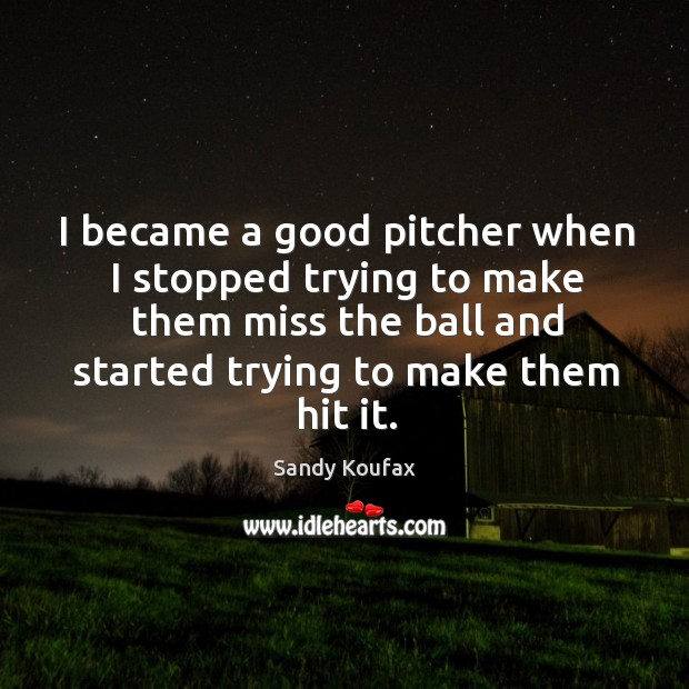 I became a good pitcher when I stopped trying to make them miss the ball and started trying to make them hit it. Sandy Koufax Picture Quote