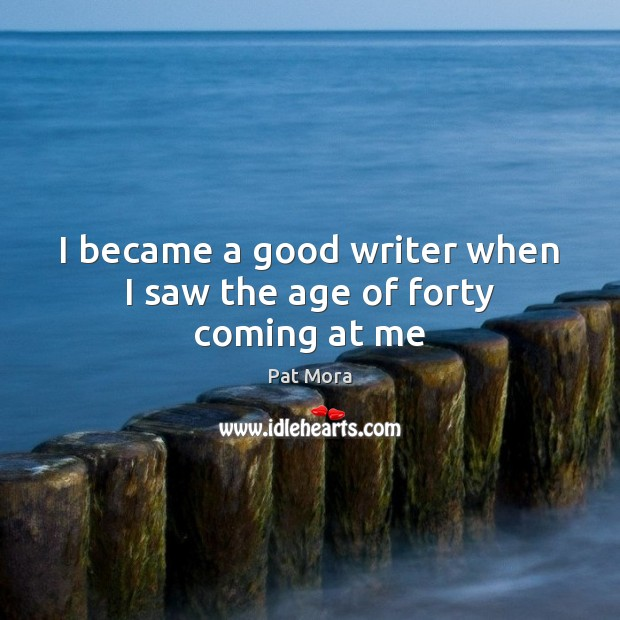 I became a good writer when I saw the age of forty coming at me Pat Mora Picture Quote