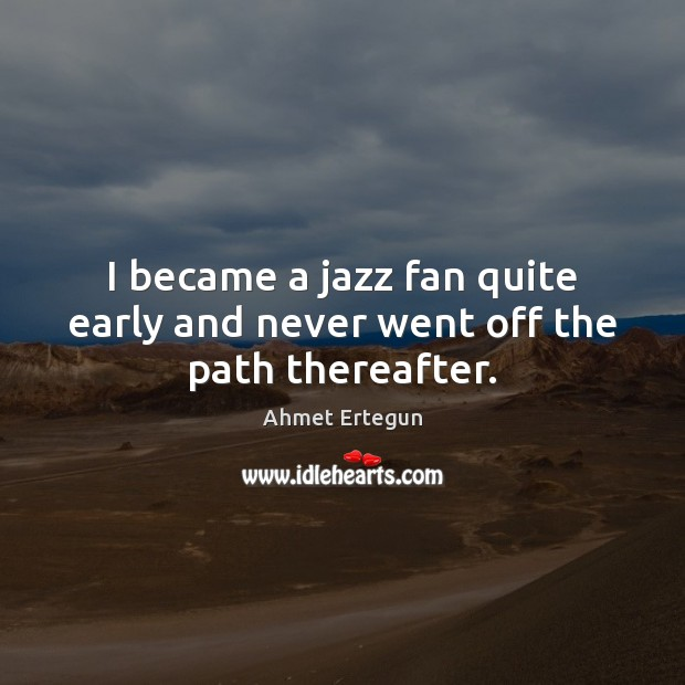 I became a jazz fan quite early and never went off the path thereafter. Image