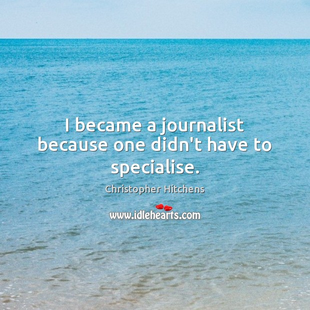 I became a journalist because one didn't have to specialise. Image