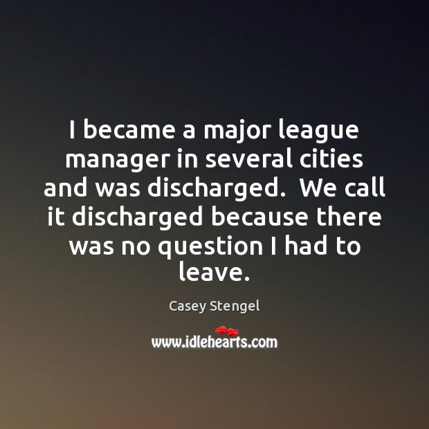 I became a major league manager in several cities and was discharged. Casey Stengel Picture Quote