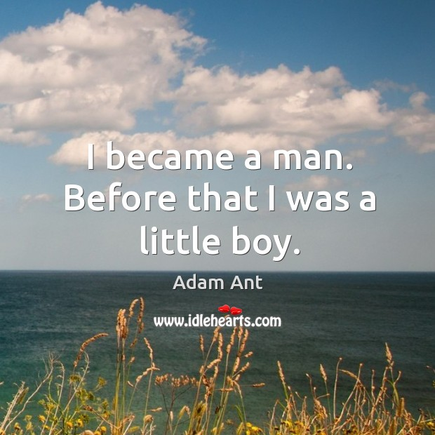 I became a man. Before that I was a little boy. Image