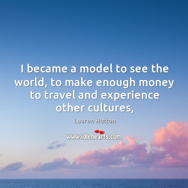 I became a model to see the world, to make enough money Lauren Hutton Picture Quote