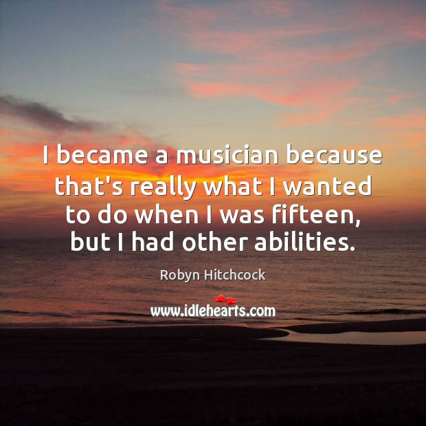 Image, I became a musician because that's really what I wanted to do