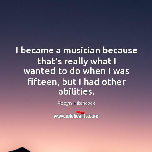 Image, I became a musician because that's really what I wanted to do when I was fifteen, but I had other abilities.