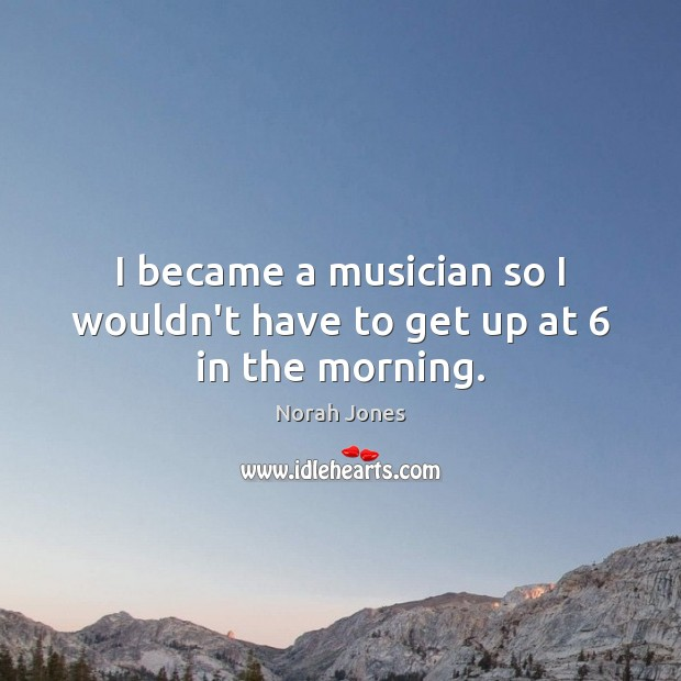 I became a musician so I wouldn't have to get up at 6 in the morning. Image