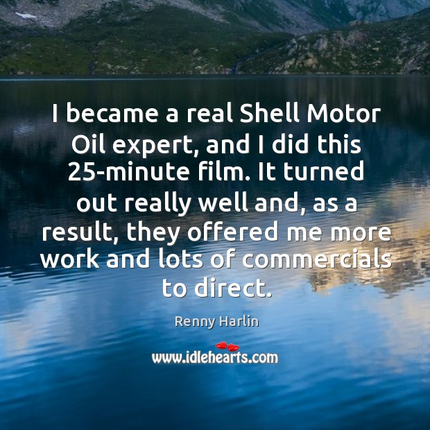 I became a real shell motor oil expert, and I did this 25-minute film. Renny Harlin Picture Quote