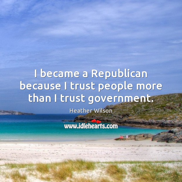 I became a Republican because I trust people more than I trust government. Image