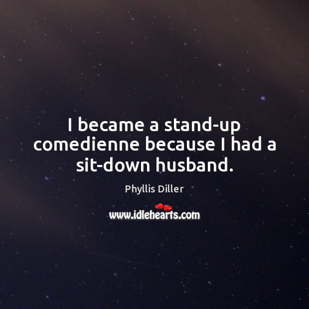 I became a stand-up comedienne because I had a sit-down husband. Image