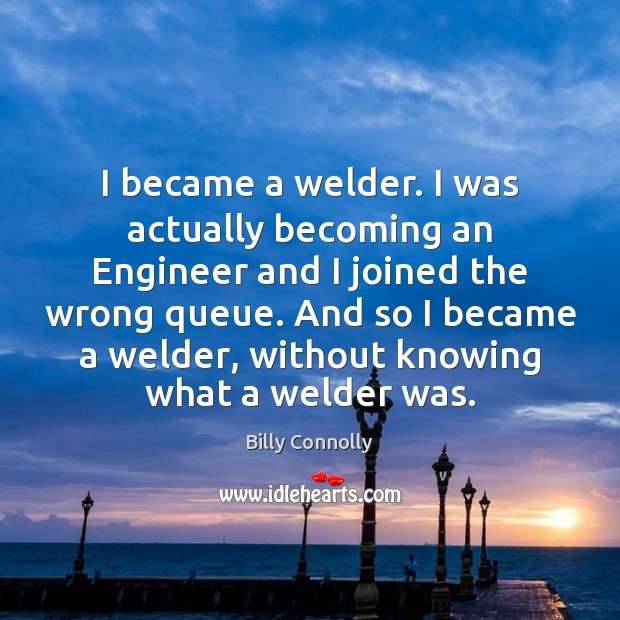 I became a welder. I was actually becoming an Engineer and I Image