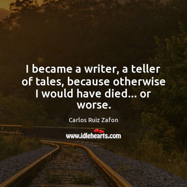 Image, I became a writer, a teller of tales, because otherwise I would have died… or worse.