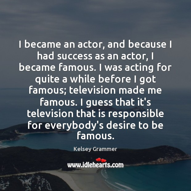 I became an actor, and because I had success as an actor, Image