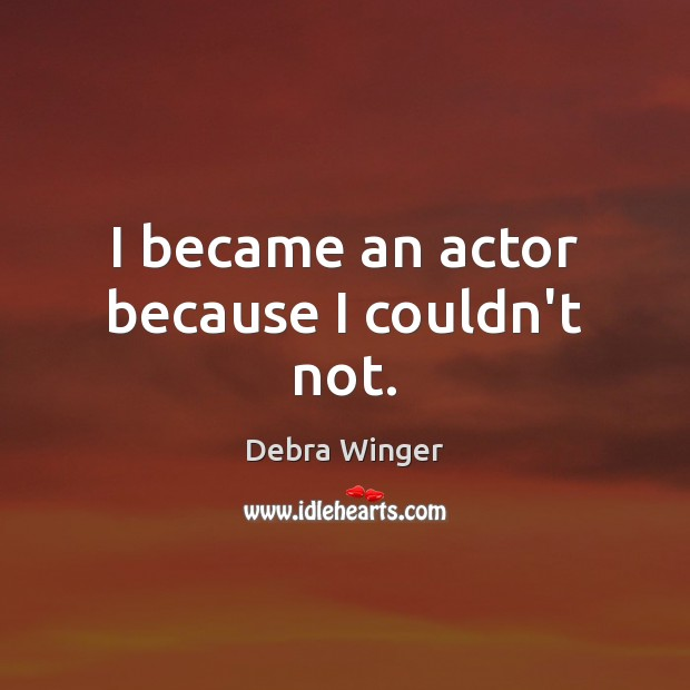 I became an actor because I couldn't not. Image