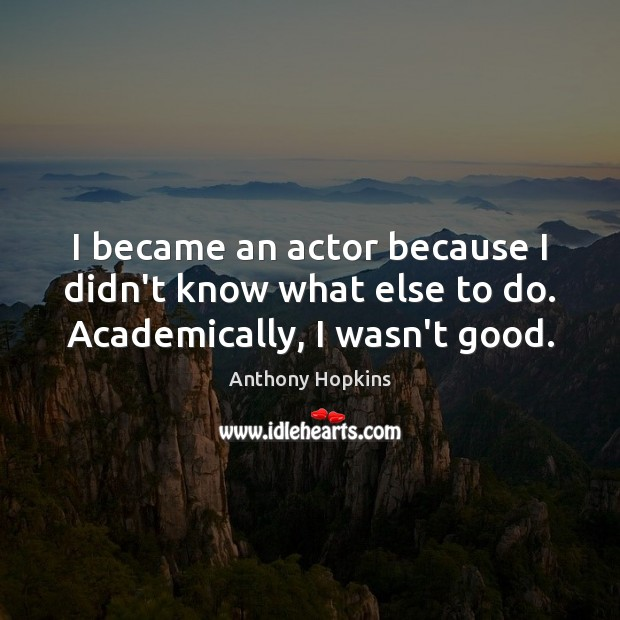 Image, I became an actor because I didn't know what else to do. Academically, I wasn't good.