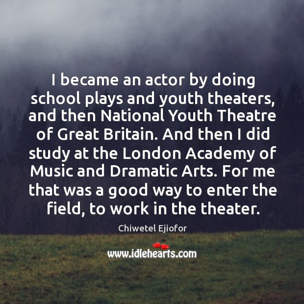 I became an actor by doing school plays and youth theaters, and then national youth theatre Image