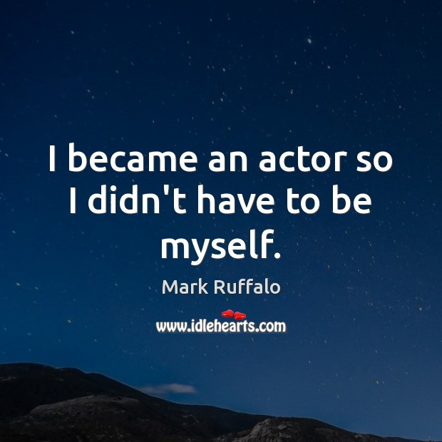 I became an actor so I didn't have to be myself. Mark Ruffalo Picture Quote